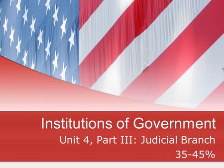 Institutions of Government Unit 4, Part III: Judicial Branch 35-45%