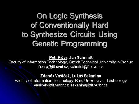 On Logic Synthesis of Conventionally Hard to Synthesize Circuits Using Genetic Programming Petr Fišer, Jan Schmidt Faculty of Information Technology, Czech.