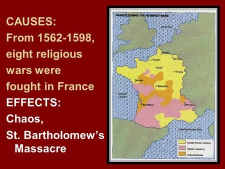 CAUSES: From 1562-1598, eight religious wars were fought in France EFFECTS: Chaos, St. Bartholomew's Massacre.
