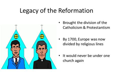 Legacy of the Reformation Brought the division of the Catholicism & Protestantism By 1700, Europe was now divided by religious lines It would never be.