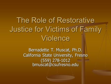 The Role of Restorative Justice for Victims of Family Violence Bernadette T. Muscat, Ph.D. California State University, Fresno (559) 278-1012