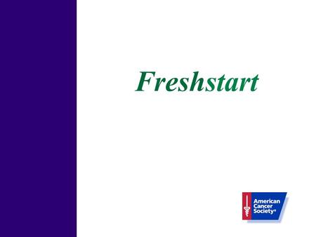 Freshstart. Freshstart: Welcome! Congratulations! What is the Freshstart program? Session One Objective Nicotine Dependence and Addiction Physiological.