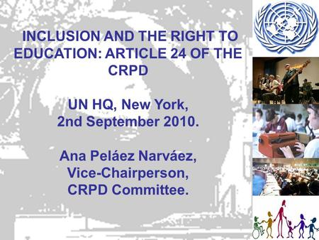 INCLUSION AND THE RIGHT TO EDUCATION: ARTICLE 24 OF THE CRPD UN HQ, New York, 2nd September 2010. Ana Peláez Narváez, Vice-Chairperson, CRPD Committee.
