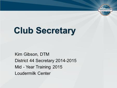 Club Secretary Kim Gibson, DTM District 44 Secretary 2014-2015 Mid - Year Training 2015 Loudermilk Center.