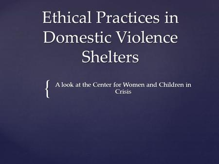 { Ethical Practices in Domestic Violence Shelters A look at the Center for Women and Children in Crisis.