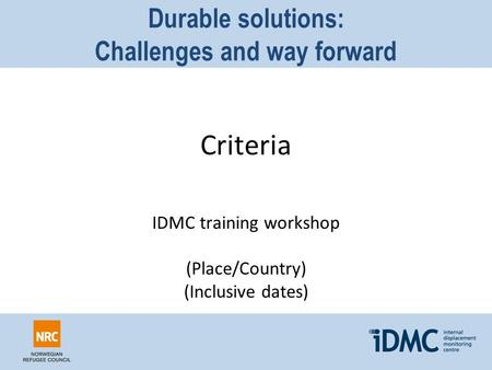 Durable solutions: Challenges and way forward Criteria IDMC training workshop (Place/Country) (Inclusive dates)