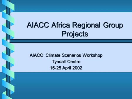 AIACC Africa Regional Group Projects AIACC Climate Scenarios Workshop Tyndall Centre 15-25 April 2002.