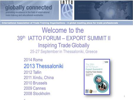 1 Welcome to the 39 th IATTO FORUM – EXPORT SUMMIT II Inspiring Trade Globally 25-27 September in Thessaloniki, Greece 2014 Rome 2013 Thessaloniki 2012.