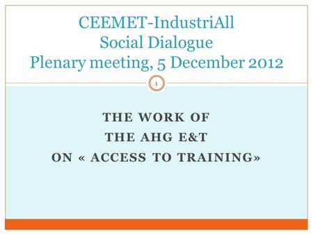 THE WORK OF THE AHG E&T ON « ACCESS TO TRAINING» CEEMET-IndustriAll Social Dialogue Plenary meeting, 5 December 2012 1.
