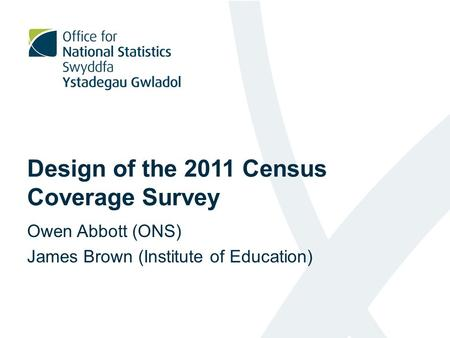 Design of the 2011 Census Coverage Survey Owen Abbott (ONS) James Brown (Institute of Education)