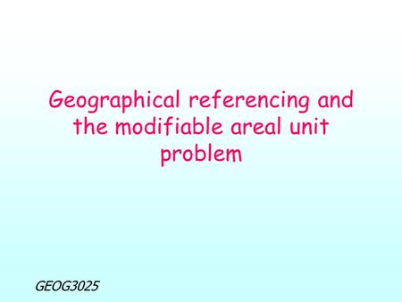 GEOG3025 Geographical referencing and the modifiable areal unit problem.