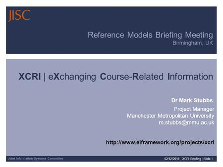 Joint Information Systems Committee 02/12/2015 | XCRI Briefing | Slide 1 Reference Models Briefing Meeting Birmingham, UK XCRI | eXchanging Course-Related.