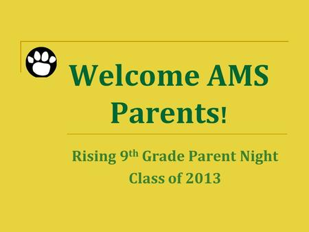 Welcome AMS Parents ! Rising 9 th Grade Parent Night Class of 2013.