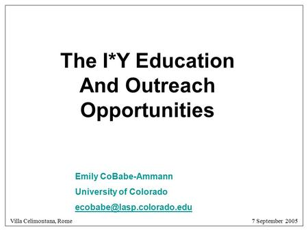 Villa Celimontana, Rome 7 September 2005 The I*Y Education And Outreach Opportunities Emily CoBabe-Ammann University of Colorado