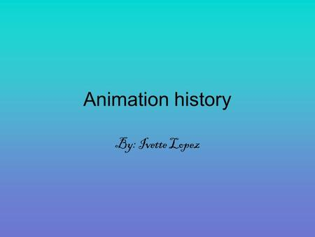 Animation history By: Ivette Lopez. What is animation? Animation is the movement of graphics, video, or text. Animation is a type of optical illusion.