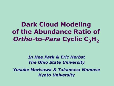 Dark Cloud Modeling of the Abundance Ratio of Ortho-to-Para Cyclic C 3 H 2 In Hee Park & Eric Herbst The Ohio State University Yusuke Morisawa & Takamasa.