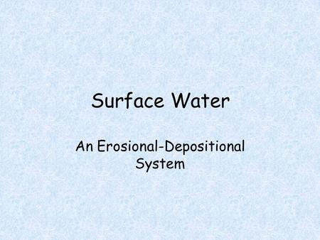 Surface Water An Erosional-Depositional System. Running Water When running water is confined to a channel, it is called a stream Smaller streams called.