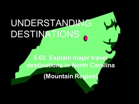 UNDERSTANDING DESTINATIONS 5.02 Explain major travel destinations in North Carolina (Mountain Region)