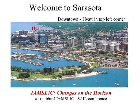 Welcome to Sarasota Downtown - Hyatt in top left corner IAMSLIC: Changes on the Horizon a combined IAMSLIC - SAIL conference Hyatt.