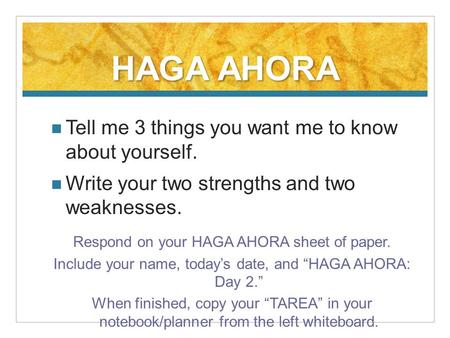 HAGA AHORA Tell me 3 things you want me to know about yourself. Write your two strengths and two weaknesses. Respond on your HAGA AHORA sheet of paper.
