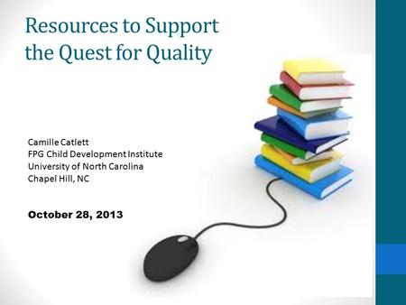 Resources to Support the Quest for Quality Camille Catlett FPG Child Development Institute University of North Carolina Chapel Hill, NC October 28, 2013.