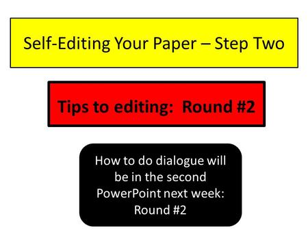 Self-Editing Your Paper – Step Two Tips to editing: Round #2 How to do dialogue will be in the second PowerPoint next week: Round #2.