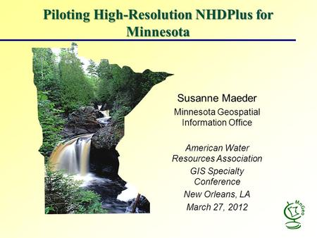 Piloting High-Resolution NHDPlus for Minnesota Susanne Maeder Minnesota Geospatial Information Office American Water Resources Association GIS Specialty.