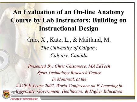 An Evaluation of an On-line Anatomy Course by Lab Instructors: Building on Instructional Design Guo, X., Katz, L., & Maitland, M. The University of Calgary,