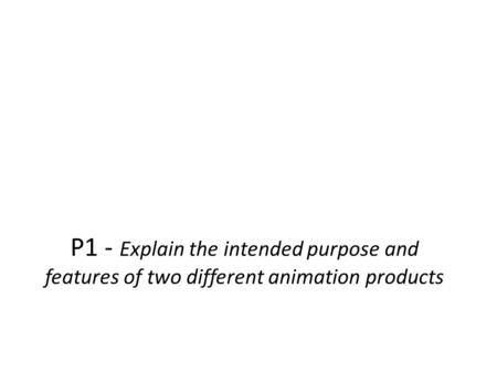Comedy Comedy. P1 - Explain the intended purpose and features of two different animation products.