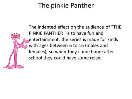 "The pinkie Panther The indented effect on the audience of ""THE PINKIE PANTHER is to have fun and entertainment, the series is made for kinds with ages."