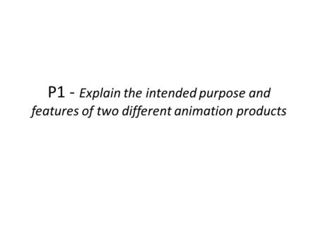 P1 - Explain the intended purpose and features of two different animation products.