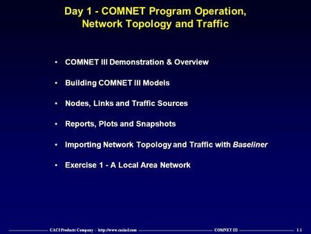 —————————— CACI Products Company -  ——————————————————— COMNET III —————————————— 1-1 Day 1 - COMNET Program Operation, Network Topology.