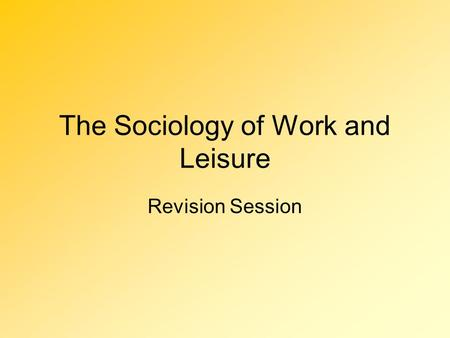 The Sociology of Work and Leisure Revision Session.