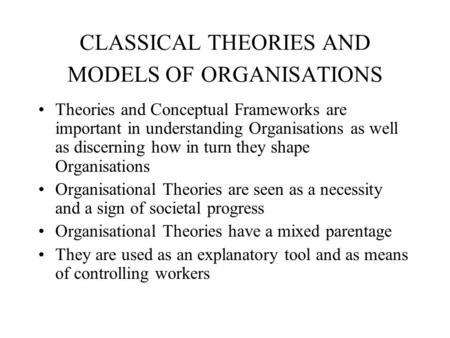 CLASSICAL THEORIES AND MODELS OF ORGANISATIONS Theories and Conceptual Frameworks are important in understanding Organisations as well as discerning how.