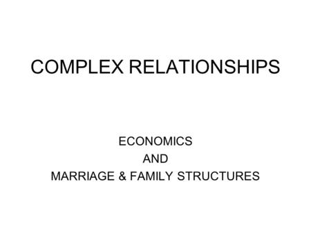 COMPLEX RELATIONSHIPS ECONOMICS AND MARRIAGE & FAMILY STRUCTURES.