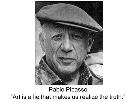 "Pablo Picasso ""Art is a lie that makes us realize the truth."""