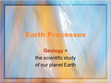 Earth Processes Geology = the scientific study of our planet Earth.