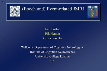 (Epoch and) Event-related fMRI Karl Friston Rik Henson Oliver Josephs Wellcome Department of Cognitive Neurology & Institute of Cognitive Neuroscience.