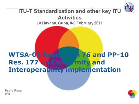 Paolo Rosa ITU ITU-T Standardization and other key ITU Activities La Havana, Cuba, 8-9 February 2011 WTSA-08 Resolution 76 and PP-10 Res. 177 on Conformity.