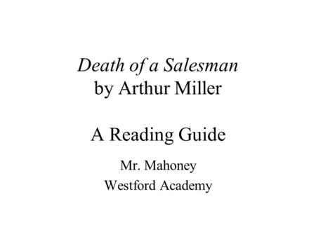 Death of a Salesman by Arthur Miller A Reading Guide Mr. Mahoney Westford Academy.