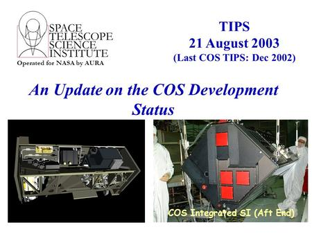 SPACE TELESCOPE SCIENCE INSTITUTE Operated for NASA by AURA An Update on the COS Development Status TIPS 21 August 2003 (Last COS TIPS: Dec 2002) COS Integrated.