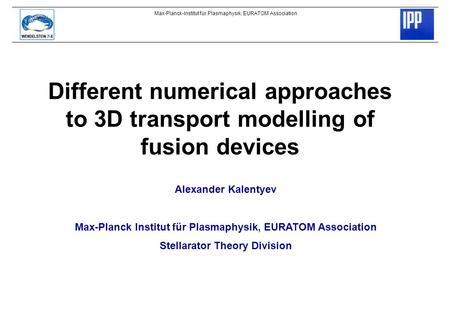 Max-Planck-Institut für Plasmaphysik, EURATOM Association Different numerical approaches to 3D transport modelling of fusion devices Alexander Kalentyev.