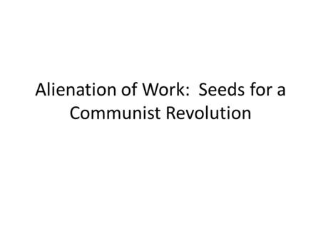 Alienation of Work: Seeds for a Communist Revolution.