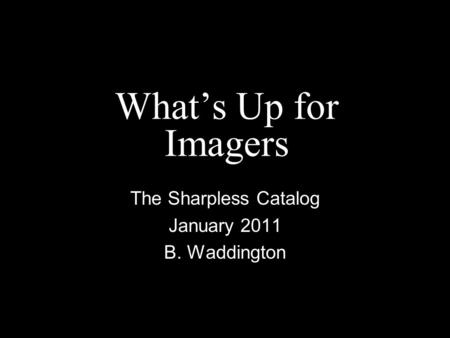 What's Up for Imagers The Sharpless Catalog January 2011 B. Waddington.