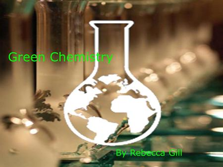 Green Chemistry By Rebecca Gill. What is Green Chemistry?  Green Chemistry is designed to develop processes and products to reduce or get rid of hazardous.