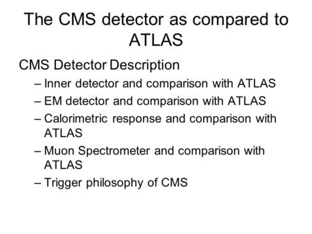 The CMS detector as compared to ATLAS CMS Detector Description –Inner detector and comparison with ATLAS –EM detector and comparison with ATLAS –Calorimetric.