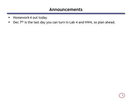 1 Announcements  Homework 4 out today  Dec 7 th is the last day you can turn in Lab 4 and HW4, so plan ahead.