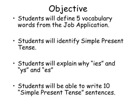 "Objective Students will define 5 vocabulary words from the Job Application. Students will identify Simple Present Tense. Students will explain why ""ies"""