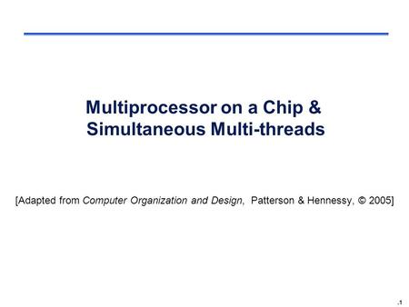 .1 Multiprocessor on a Chip & Simultaneous Multi-threads [Adapted from Computer Organization and Design, Patterson & Hennessy, © 2005]