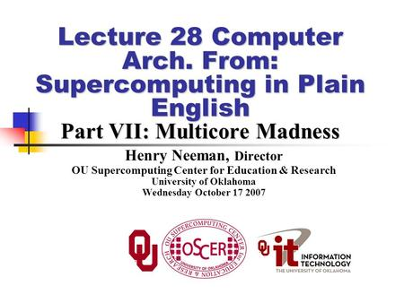 Lecture 28 Computer Arch. From: Supercomputing in Plain English Part VII: Multicore Madness Henry Neeman, Director OU Supercomputing Center for Education.